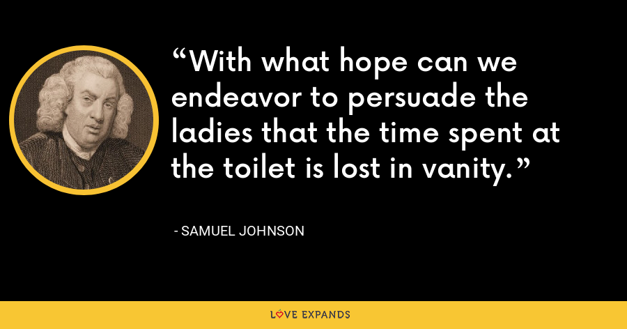With what hope can we endeavor to persuade the ladies that the time spent at the toilet is lost in vanity. - Samuel Johnson