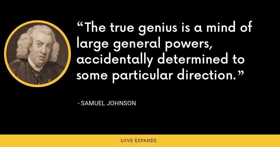 The true genius is a mind of large general powers, accidentally determined to some particular direction. - Samuel Johnson