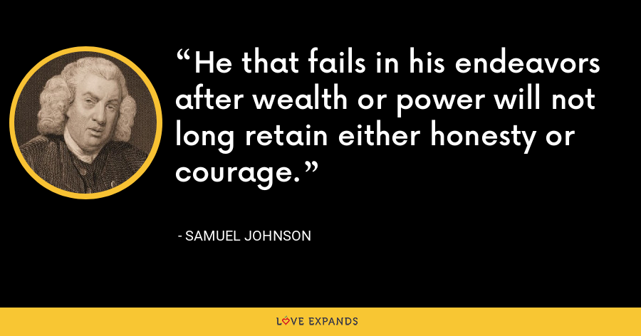 He that fails in his endeavors after wealth or power will not long retain either honesty or courage. - Samuel Johnson