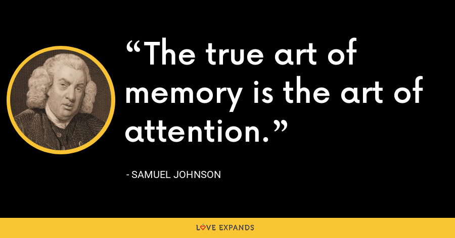 The true art of memory is the art of attention. - Samuel Johnson