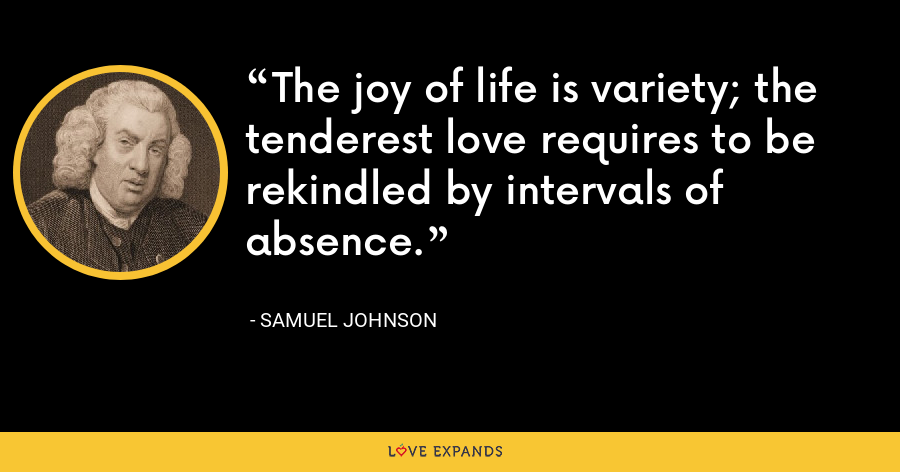 The joy of life is variety; the tenderest love requires to be rekindled by intervals of absence. - Samuel Johnson