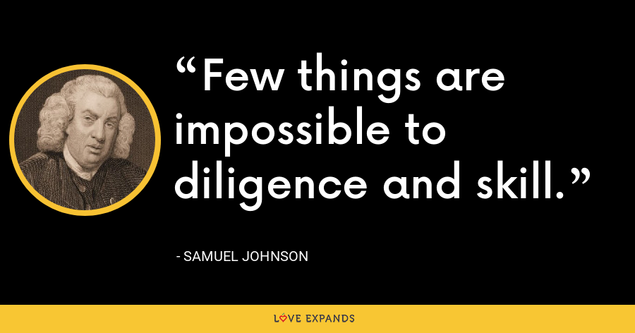 Few things are impossible to diligence and skill. - Samuel Johnson