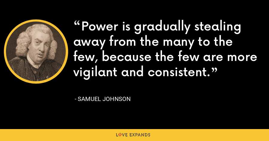 Power is gradually stealing away from the many to the few, because the few are more vigilant and consistent. - Samuel Johnson