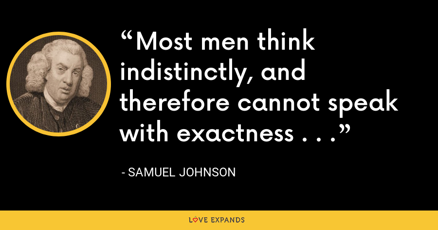 Most men think indistinctly, and therefore cannot speak with exactness . . . - Samuel Johnson
