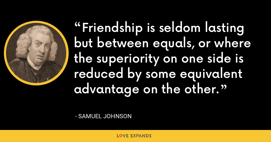Friendship is seldom lasting but between equals, or where the superiority on one side is reduced by some equivalent advantage on the other. - Samuel Johnson