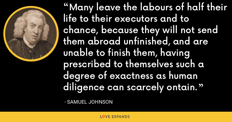 Many leave the labours of half their life to their executors and to chance, because they will not send them abroad unfinished, and are unable to finish them, having prescribed to themselves such a degree of exactness as human diligence can scarcely ontain. - Samuel Johnson