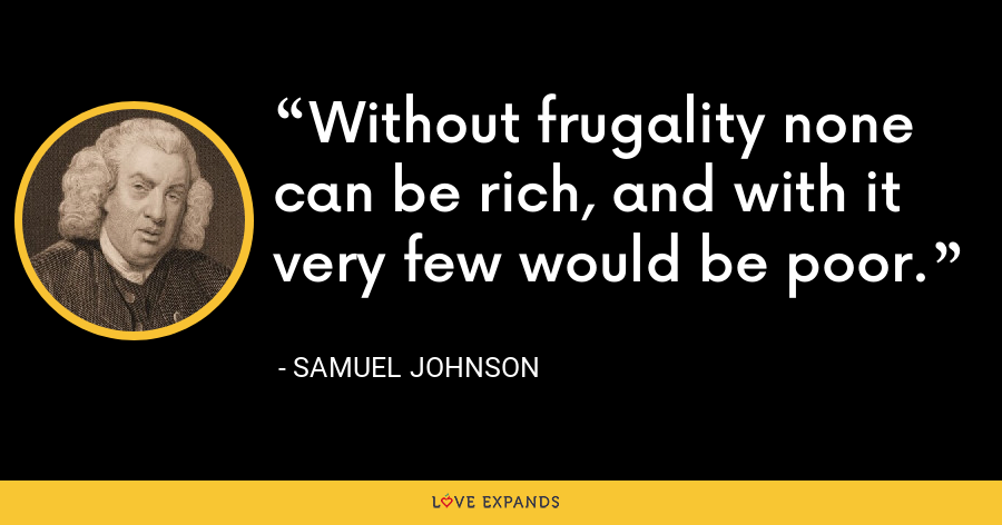Without frugality none can be rich, and with it very few would be poor. - Samuel Johnson