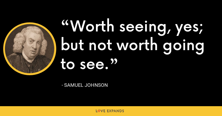 Worth seeing, yes; but not worth going to see. - Samuel Johnson