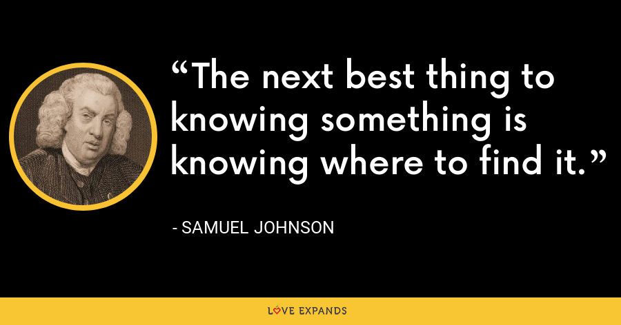 The next best thing to knowing something is knowing where to find it. - Samuel Johnson