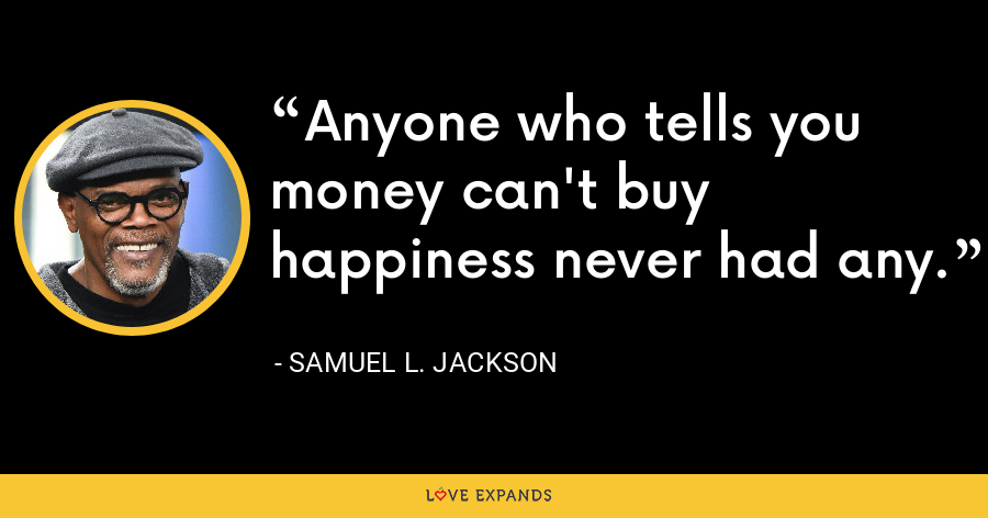 Anyone who tells you money can't buy happiness never had any. - Samuel L. Jackson