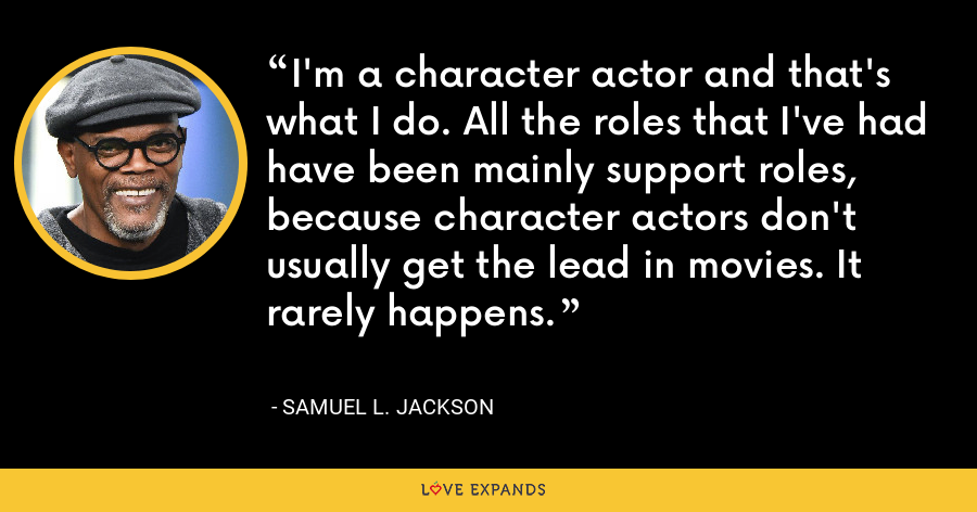 I'm a character actor and that's what I do. All the roles that I've had have been mainly support roles, because character actors don't usually get the lead in movies. It rarely happens. - Samuel L. Jackson