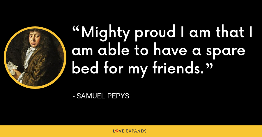 Mighty proud I am that I am able to have a spare bed for my friends. - Samuel Pepys