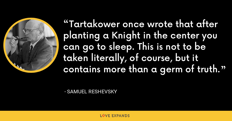 Tartakower once wrote that after planting a Knight in the center you can go to sleep. This is not to be taken literally, of course, but it contains more than a germ of truth. - Samuel Reshevsky