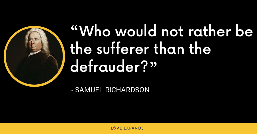 Who would not rather be the sufferer than the defrauder? - Samuel Richardson