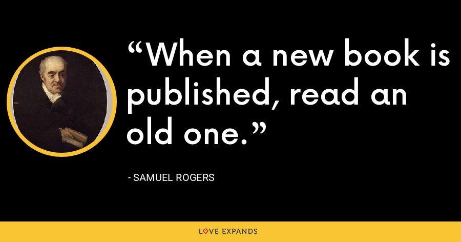 When a new book is published, read an old one. - Samuel Rogers