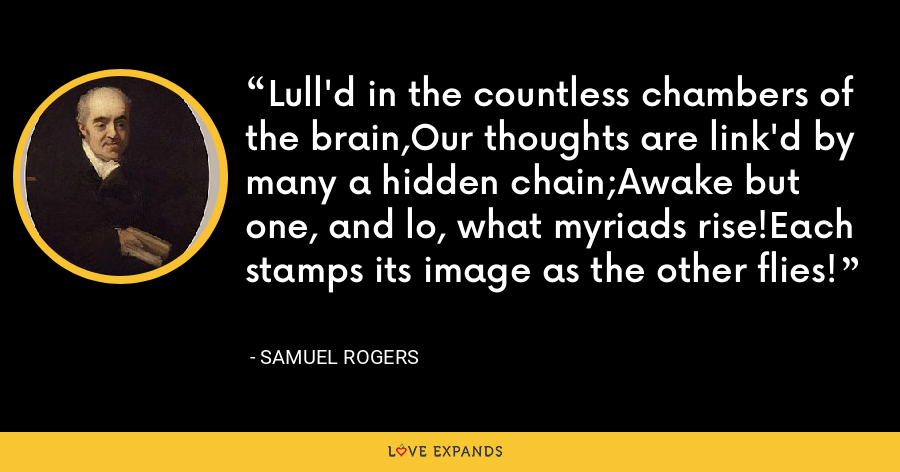 Lull'd in the countless chambers of the brain,Our thoughts are link'd by many a hidden chain;Awake but one, and lo, what myriads rise!Each stamps its image as the other flies! - Samuel Rogers