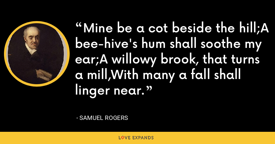 Mine be a cot beside the hill;A bee-hive's hum shall soothe my ear;A willowy brook, that turns a mill,With many a fall shall linger near. - Samuel Rogers