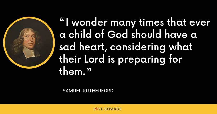 I wonder many times that ever a child of God should have a sad heart, considering what their Lord is preparing for them. - Samuel Rutherford