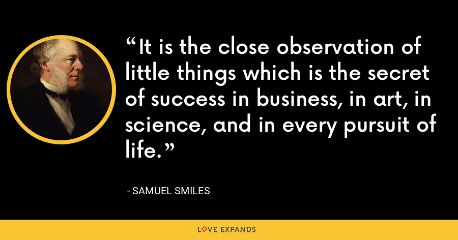 It is the close observation of little things which is the secret of success in business, in art, in science, and in every pursuit of life. - Samuel Smiles