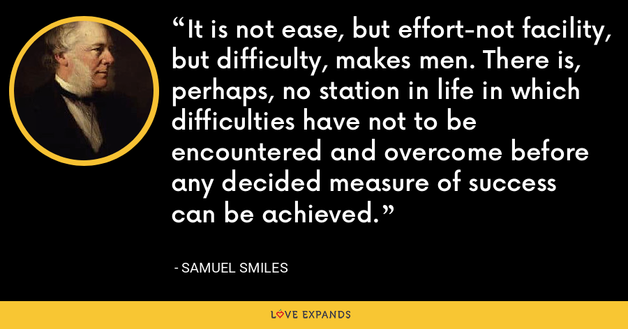 It is not ease, but effort-not facility, but difficulty, makes men. There is, perhaps, no station in life in which difficulties have not to be encountered and overcome before any decided measure of success can be achieved. - Samuel Smiles