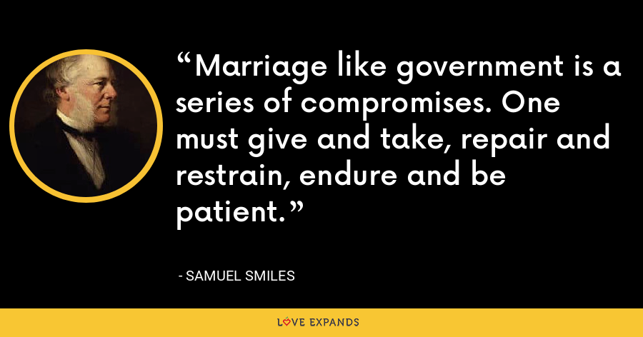 Marriage like government is a series of compromises. One must give and take, repair and restrain, endure and be patient. - Samuel Smiles