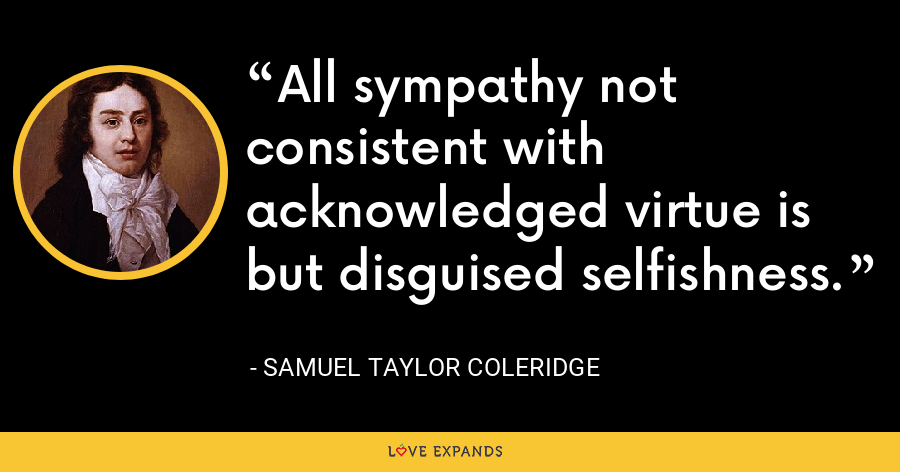 All sympathy not consistent with acknowledged virtue is but disguised selfishness. - Samuel Taylor Coleridge