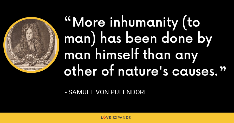 More inhumanity (to man) has been done by man himself than any other of nature's causes. - Samuel von Pufendorf