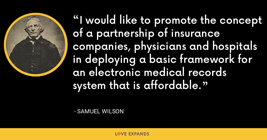 I would like to promote the concept of a partnership of insurance companies, physicians and hospitals in deploying a basic framework for an electronic medical records system that is affordable. - Samuel Wilson