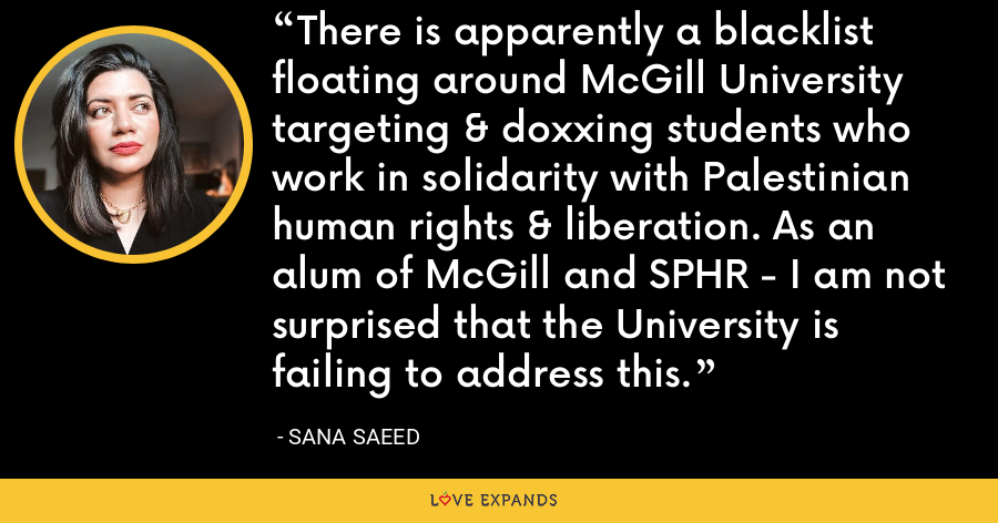 There is apparently a blacklist floating around McGill University targeting & doxxing students who work in solidarity with Palestinian human rights & liberation. As an alum of McGill and SPHR - I am not surprised that the University is failing to address this. - Sana Saeed