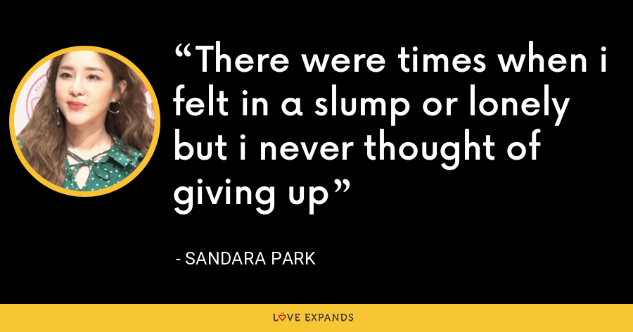 There were times when i felt in a slump or lonely but i never thought of giving up - Sandara Park