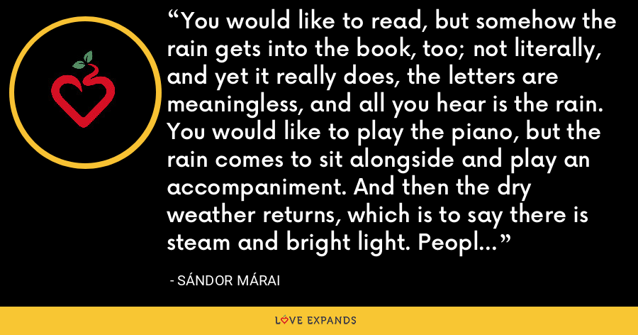 You would like to read, but somehow the rain gets into the book, too; not literally, and yet it really does, the letters are meaningless, and all you hear is the rain. You would like to play the piano, but the rain comes to sit alongside and play an accompaniment. And then the dry weather returns, which is to say there is steam and bright light. People age quickly. - Sándor Márai