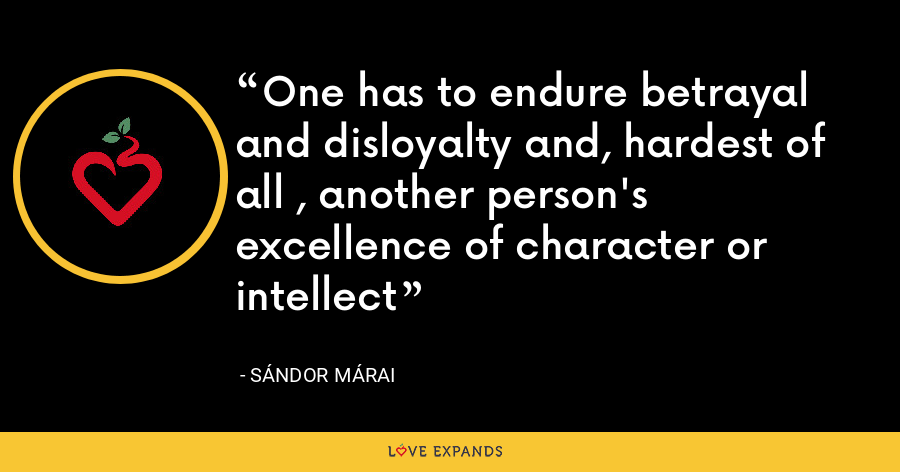 One has to endure betrayal and disloyalty and, hardest of all , another person's  excellence of character or intellect - Sándor Márai