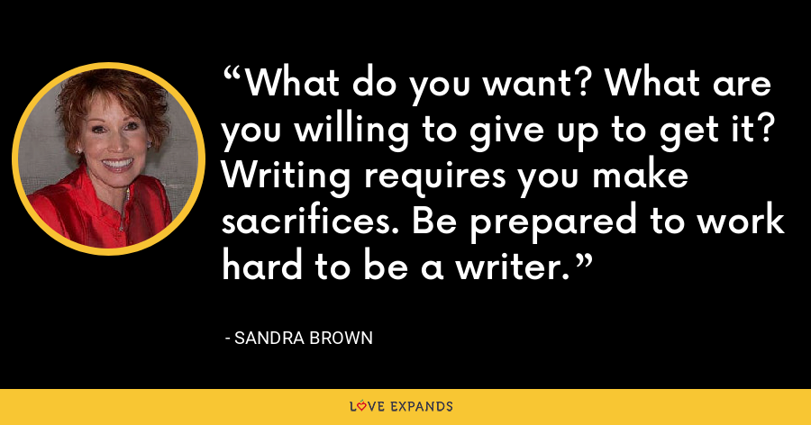 What do you want? What are you willing to give up to get it? Writing requires you make sacrifices. Be prepared to work hard to be a writer. - Sandra Brown