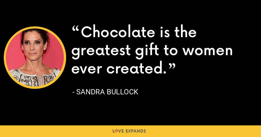 Chocolate is the greatest gift to women ever created. - Sandra Bullock
