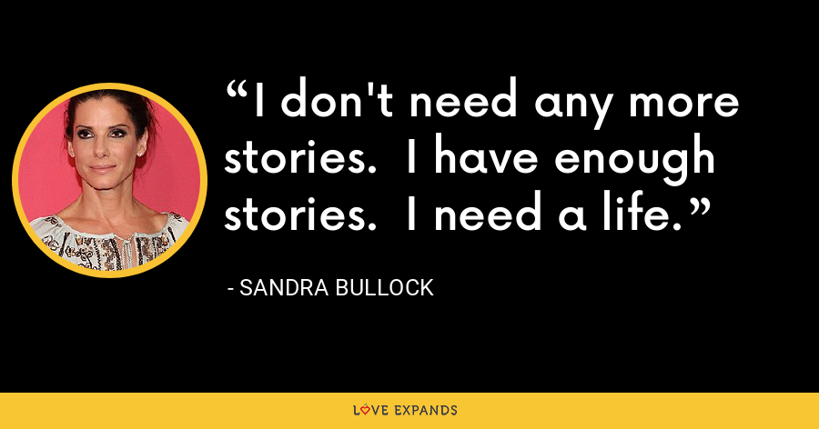 I don't need any more stories. I have enough stories. I need a life. - Sandra Bullock