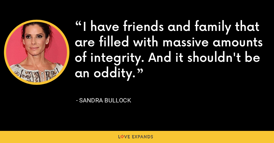 I have friends and family that are filled with massive amounts of integrity. And it shouldn't be an oddity. - Sandra Bullock