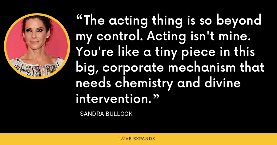 The acting thing is so beyond my control. Acting isn't mine. You're like a tiny piece in this big, corporate mechanism that needs chemistry and divine intervention. - Sandra Bullock