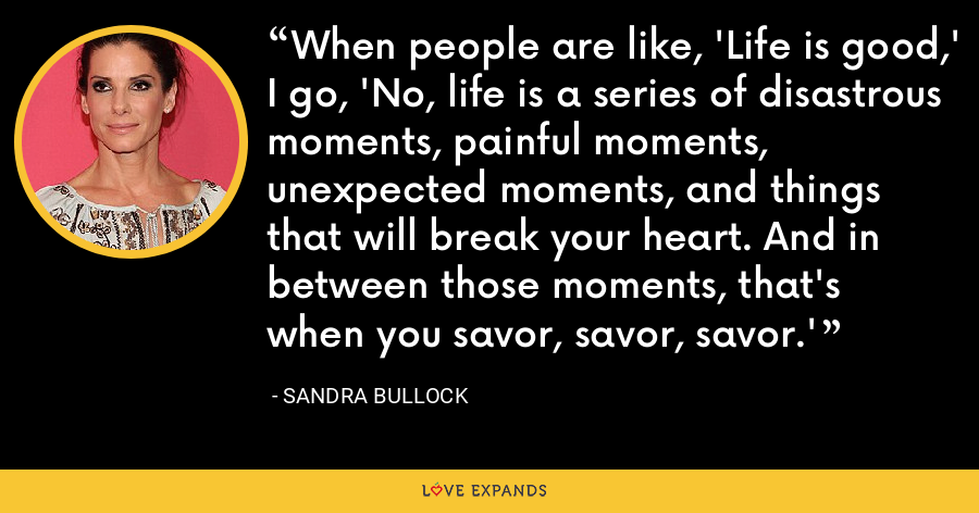 When people are like, 'Life is good,' I go, 'No, life is a series of disastrous moments, painful moments, unexpected moments, and things that will break your heart. And in between those moments, that's when you savor, savor, savor.' - Sandra Bullock