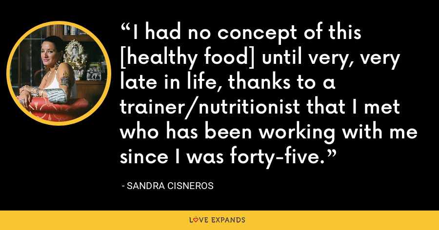 I had no concept of this [healthy food] until very, very late in life, thanks to a trainer/nutritionist that I met who has been working with me since I was forty-five. - Sandra Cisneros