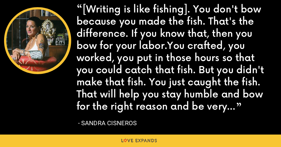 [Writing is like fishing]. You don't bow because you made the fish. That's the difference. If you know that, then you bow for your labor.You crafted, you worked, you put in those hours so that you could catch that fish. But you didn't make that fish. You just caught the fish. That will help you stay humble and bow for the right reason and be very lucid about the work you do. - Sandra Cisneros