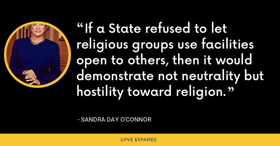 If a State refused to let religious groups use facilities open to others, then it would demonstrate not neutrality but hostility toward religion. - Sandra Day O'Connor