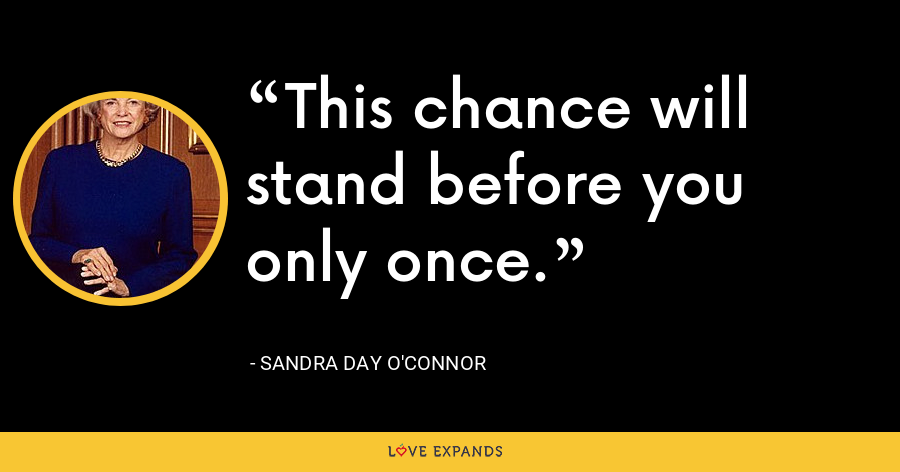 This chance will stand before you only once. - Sandra Day O'Connor