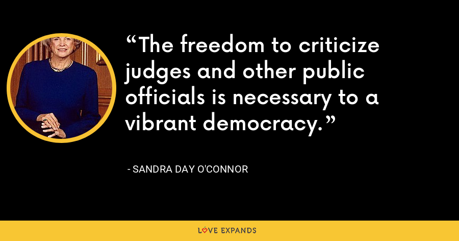 The freedom to criticize judges and other public officials is necessary to a vibrant democracy. - Sandra Day O'Connor