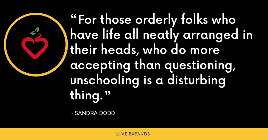 For those orderly folks who have life all neatly arranged in their heads, who do more accepting than questioning, unschooling is a disturbing thing. - Sandra Dodd