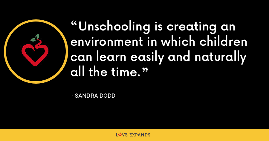 Unschooling is creating an environment in which children can learn easily and naturally all the time. - Sandra Dodd