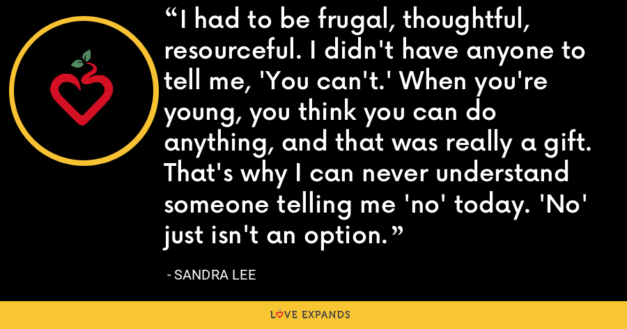 I had to be frugal, thoughtful, resourceful. I didn't have anyone to tell me, 'You can't.' When you're young, you think you can do anything, and that was really a gift. That's why I can never understand someone telling me 'no' today. 'No' just isn't an option. - Sandra Lee
