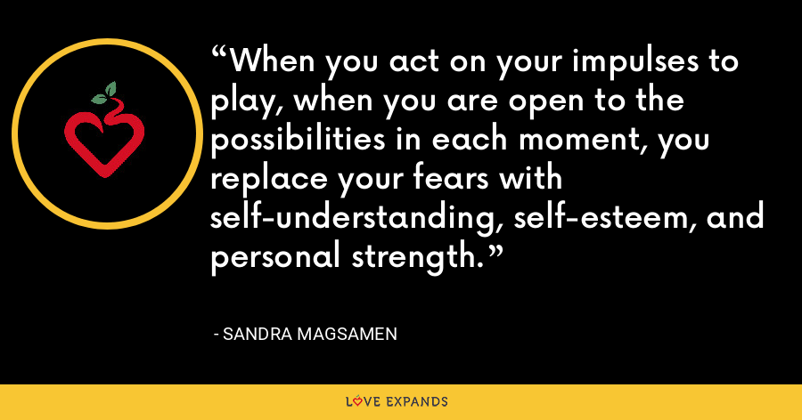 When you act on your impulses to play, when you are open to the possibilities in each moment, you replace your fears with self-understanding, self-esteem, and personal strength. - Sandra Magsamen