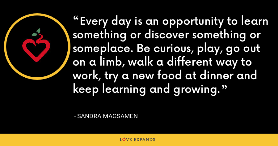 Every day is an opportunity to learn something or discover something or someplace. Be curious, play, go out on a limb, walk a different way to work, try a new food at dinner and keep learning and growing. - Sandra Magsamen