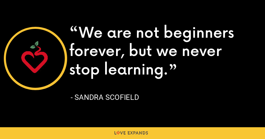 We are not beginners forever, but we never stop learning. - Sandra Scofield