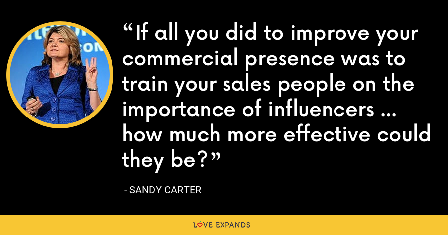 If all you did to improve your commercial presence was to train your sales people on the importance of influencers ... how much more effective could they be? - Sandy Carter